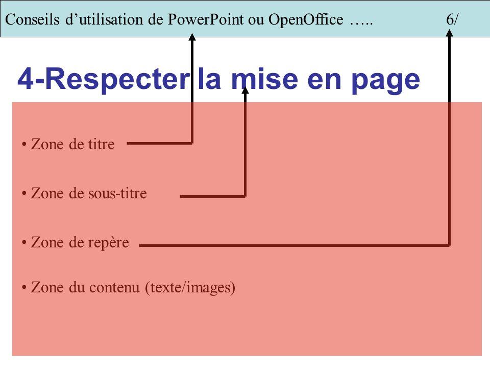 Conseils dutilisation de PowerPoint ou OpenOffice …..6/ 4-Respecter la mise en page Zone de titre Zone de sous-titre Zone de repère Zone du contenu (texte/images)