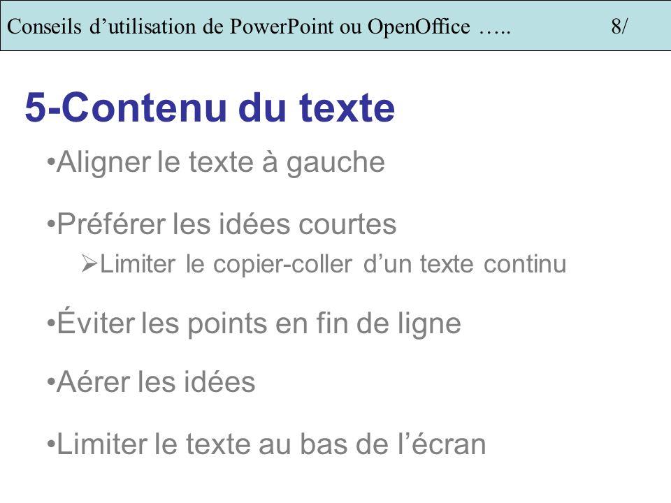 Conseils dutilisation de PowerPoint ou OpenOffice …..8/ 5-Contenu du texte Aligner le texte à gauche Préférer les idées courtes Limiter le copier-coller dun texte continu Éviter les points en fin de ligne Aérer les idées Limiter le texte au bas de lécran