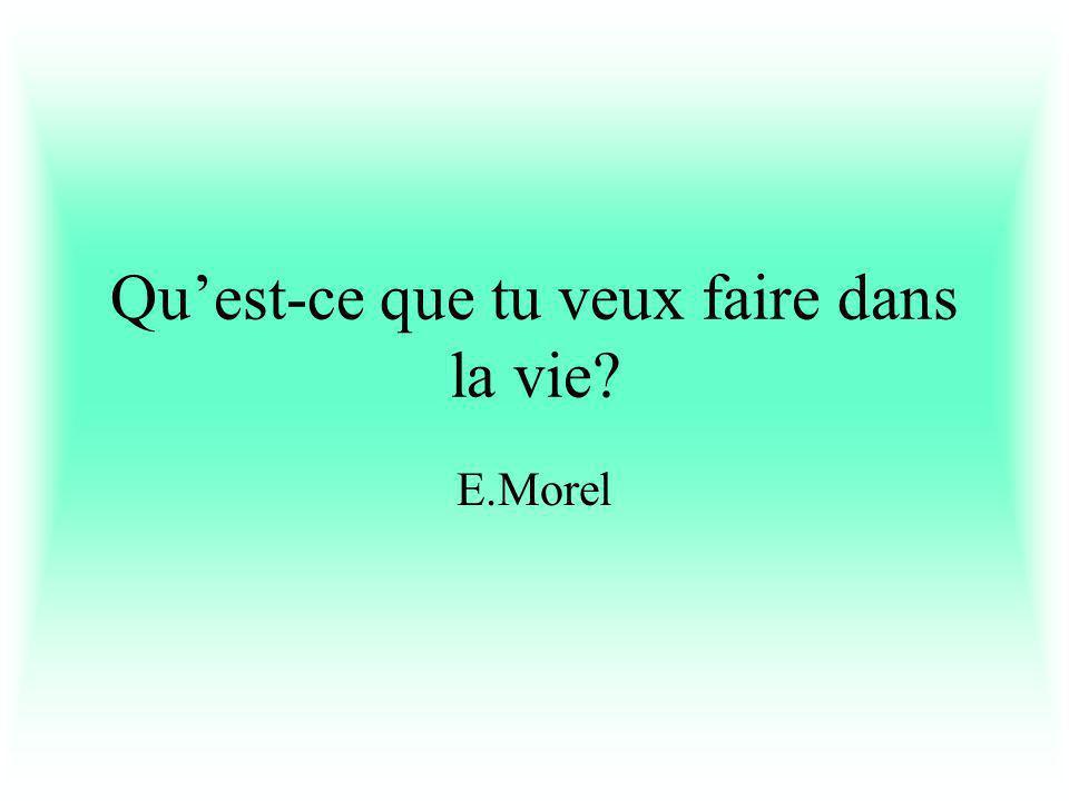 Quest-ce que tu veux faire dans la vie E.Morel