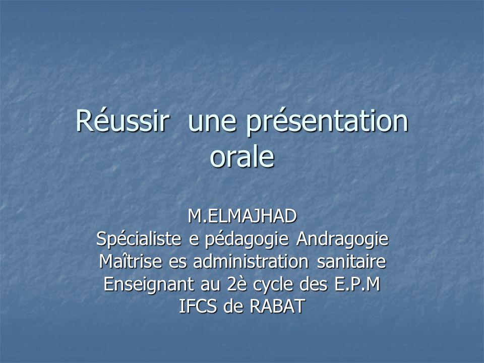 Réussir une présentation orale M.ELMAJHAD Spécialiste e pédagogie Andragogie Maîtrise es administration sanitaire Enseignant au 2è cycle des E.P.M IFC