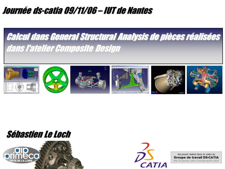 Journée ds-catia 09/11/06 – IUT de Nantes Calcul dans General Structural Analysis de pièces réalisées dans l atelier Composite Design Sébastien Le Loch