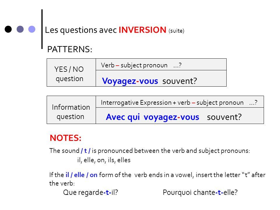 Les questions avec INVERSION (suite) YES / NO question Information question PATTERNS: Verb – subject pronoun …? Voyagez-vous souvent? Interrogative Ex