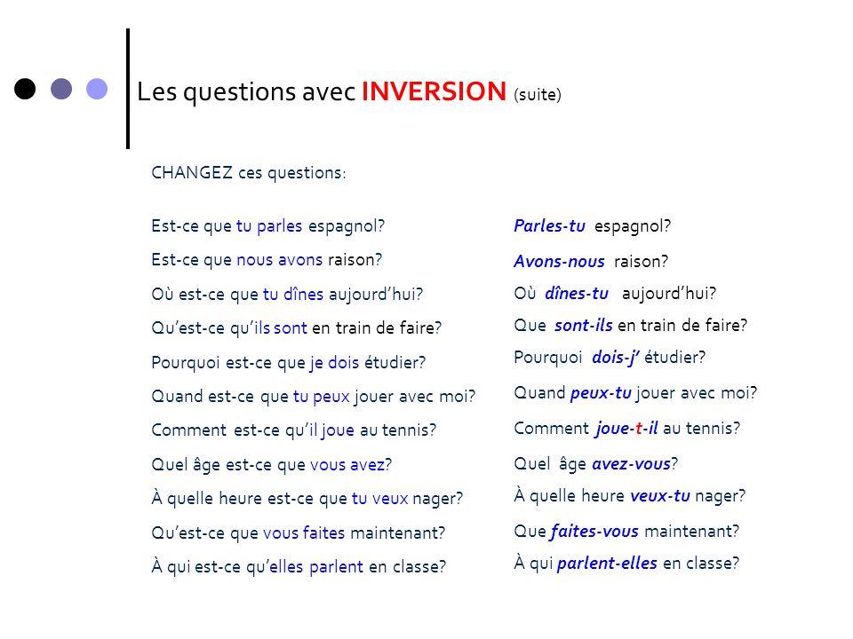 Les questions avec INVERSION (suite) CHANGEZ ces questions: Est-ce que tu parles espagnol? Est-ce que nous avons raison? Où est-ce que tu dînes aujour