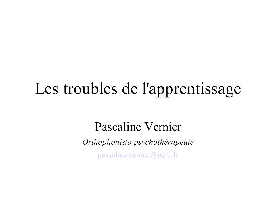 Les troubles de l'apprentissage Pascaline Vernier Orthophoniste-psychothérapeute pascaline.vernier@neuf.fr