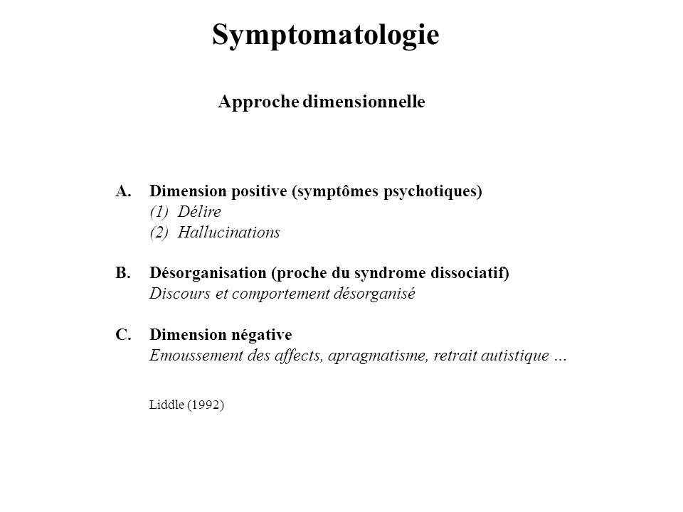 Symptomatologie Approche dimensionnelle A.Dimension positive (symptômes psychotiques) (1) Délire (2) Hallucinations B.Désorganisation (proche du syndr