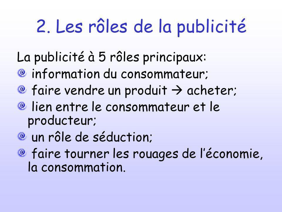 2. Les rôles de la publicité La publicité à 5 rôles principaux: information du consommateur; faire vendre un produit acheter; lien entre le consommate