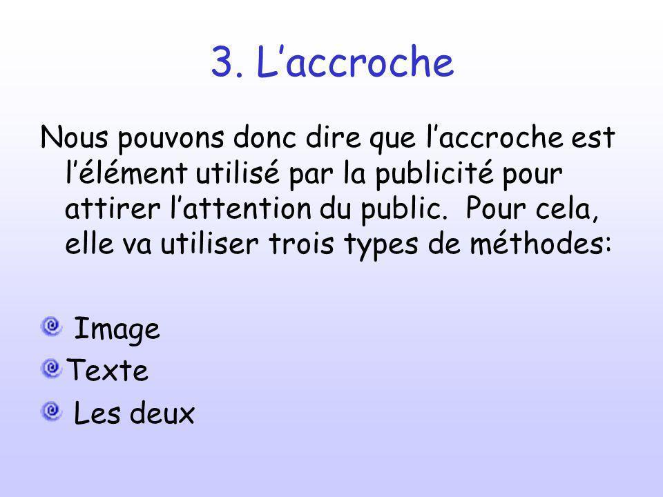 3. Laccroche Nous pouvons donc dire que laccroche est lélément utilisé par la publicité pour attirer lattention du public. Pour cela, elle va utiliser