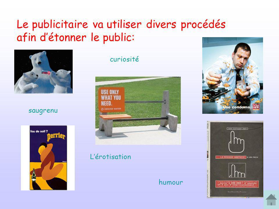 Le publicitaire va utiliser divers procédés afin détonner le public: saugrenu curiosité Lérotisation humour