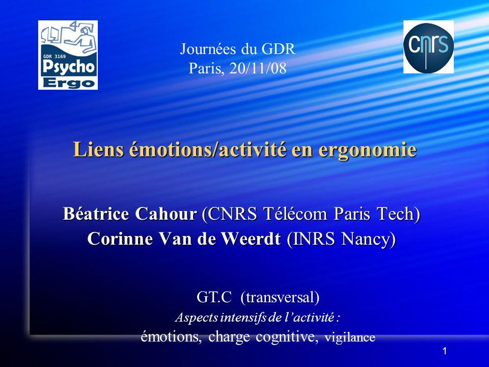 1 Liens émotions/activité en ergonomie Béatrice Cahour (CNRS Télécom Paris Tech) Corinne Van de Weerdt (INRS Nancy) Journées du GDR Paris, 20/11/08 GT.C (transversal) Aspects intensifs de lactivité : émotions, charge cognitive, vigilance
