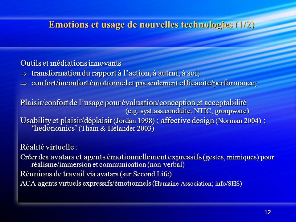 12 Emotions et usage de nouvelles technologies (1/2) Outils et médiations innovants transformation du rapport à laction, à autrui, à soi; transformation du rapport à laction, à autrui, à soi; confort/inconfort émotionnel et pas seulement efficacité/performance; confort/inconfort émotionnel et pas seulement efficacité/performance; Plaisir/confort de lusage pour évaluation/conception et acceptabilité (e.g.