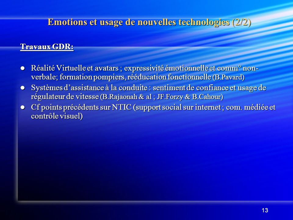 13 Emotions et usage de nouvelles technologies (2/2) Travaux GDR: Réalité Virtuelle et avatars ; expressivité émotionnelle et comm° non- verbale; form