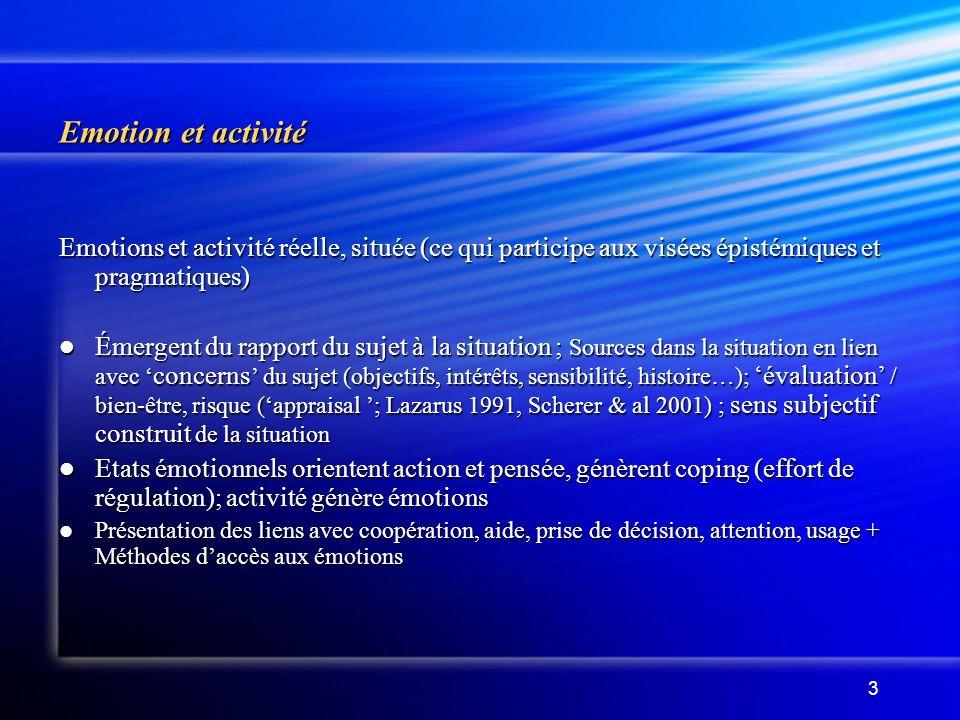 3 Emotion et activité Emotions et activité réelle, située (ce qui participe aux visées épistémiques et pragmatiques) Émergent du rapport du sujet à la situation ; Sources dans la situation en lien avec concerns du sujet (objectifs, intérêts, sensibilité, histoire…); évaluation / bien-être, risque (appraisal ; Lazarus 1991, Scherer & al 2001) ; sens subjectif construit de la situation Émergent du rapport du sujet à la situation ; Sources dans la situation en lien avec concerns du sujet (objectifs, intérêts, sensibilité, histoire…); évaluation / bien-être, risque (appraisal ; Lazarus 1991, Scherer & al 2001) ; sens subjectif construit de la situation Etats émotionnels orientent action et pensée, génèrent coping (effort de régulation); activité génère émotions Etats émotionnels orientent action et pensée, génèrent coping (effort de régulation); activité génère émotions Présentation des liens avec coopération, aide, prise de décision, attention, usage + Méthodes daccès aux émotions Présentation des liens avec coopération, aide, prise de décision, attention, usage + Méthodes daccès aux émotions
