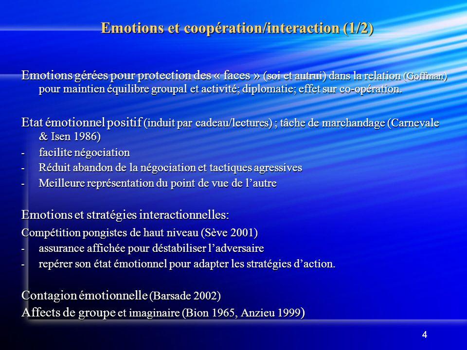 4 Emotions et coopération/interaction (1/2) Emotions et coopération/interaction (1/2) Emotions gérées pour protection des « faces » (soi et autrui) dans la relation (Goffman) pour maintien équilibre groupal et activité; diplomatie; effet sur co-opération.