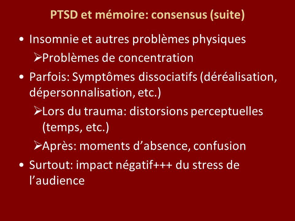 PTSD et mémoire: consensus (suite) Insomnie et autres problèmes physiques Problèmes de concentration Parfois: Symptômes dissociatifs (déréalisation, dépersonnalisation, etc.) Lors du trauma: distorsions perceptuelles (temps, etc.) Après: moments dabsence, confusion Surtout: impact négatif+++ du stress de laudience