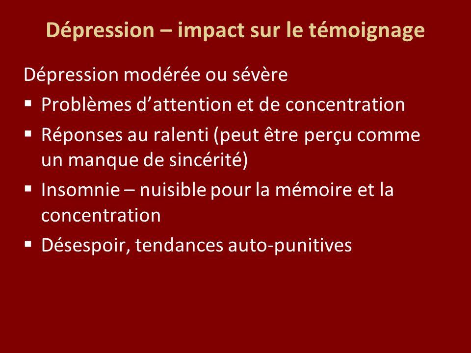 Dépression – impact sur le témoignage Dépression modérée ou sévère Problèmes dattention et de concentration Réponses au ralenti (peut être perçu comme un manque de sincérité) Insomnie – nuisible pour la mémoire et la concentration Désespoir, tendances auto-punitives
