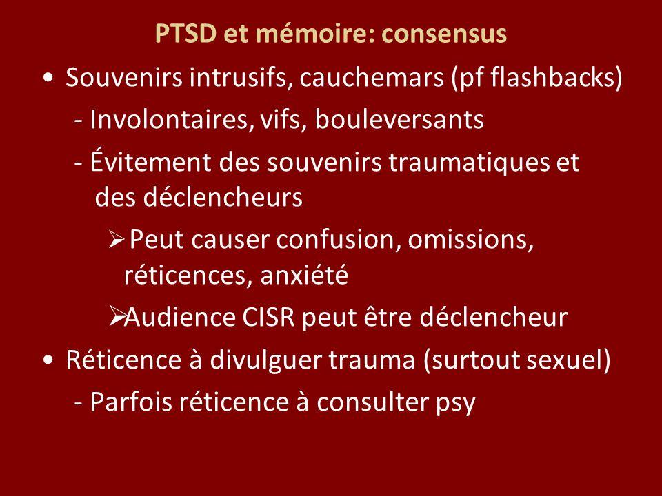 PTSD et mémoire: consensus Souvenirs intrusifs, cauchemars (pf flashbacks) - Involontaires, vifs, bouleversants - Évitement des souvenirs traumatiques et des déclencheurs Peut causer confusion, omissions, réticences, anxiété Audience CISR peut être déclencheur Réticence à divulguer trauma (surtout sexuel) - Parfois réticence à consulter psy
