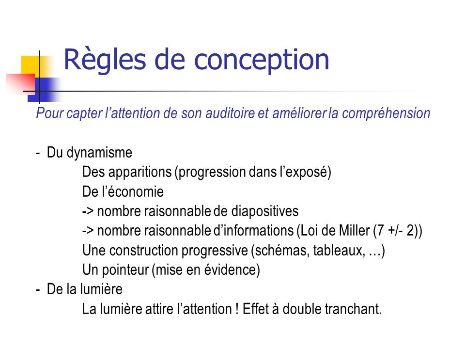 Règles de conception Pour capter lattention de son auditoire et améliorer la compréhension - Du dynamisme Des apparitions (progression dans lexposé) De léconomie -> nombre raisonnable de diapositives -> nombre raisonnable dinformations (Loi de Miller (7 +/- 2)) Une construction progressive (schémas, tableaux, …) Un pointeur (mise en évidence) - De la lumière La lumière attire lattention .