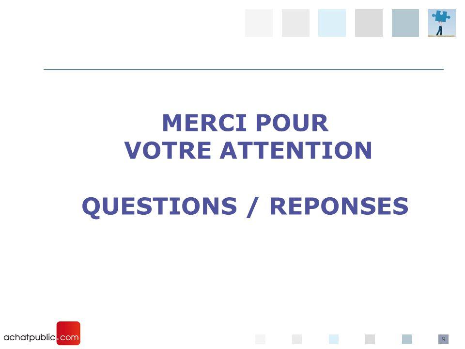 9 MERCI POUR VOTRE ATTENTION QUESTIONS / REPONSES
