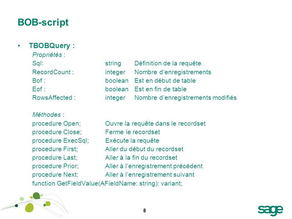 8 BOB-script TBOBQuery : Propriétés : Sql:stringDéfinition de la requête RecordCount :integerNombre denregistrements Bof :booleanEst en début de table