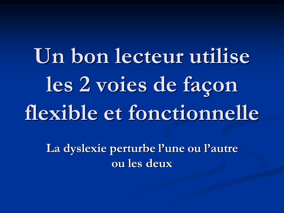 Un bon lecteur utilise les 2 voies de façon flexible et fonctionnelle La dyslexie perturbe lune ou lautre ou les deux
