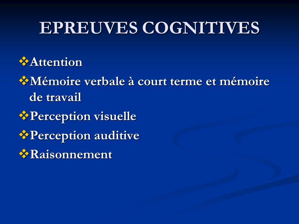 EPREUVES COGNITIVES Attention Attention Mémoire verbale à court terme et mémoire de travail Mémoire verbale à court terme et mémoire de travail Perception visuelle Perception visuelle Perception auditive Perception auditive Raisonnement Raisonnement