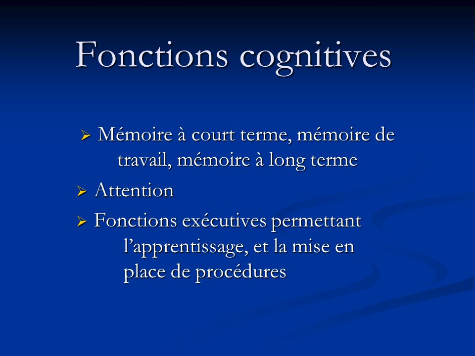 Fonctions cognitives Mémoire à court terme, mémoire de travail, mémoire à long terme Mémoire à court terme, mémoire de travail, mémoire à long terme Attention Attention Fonctions exécutives permettant lapprentissage, et la mise en place de procédures Fonctions exécutives permettant lapprentissage, et la mise en place de procédures