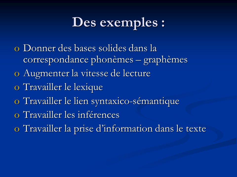 Des exemples : oDonner des bases solides dans la correspondance phonèmes – graphèmes oAugmenter la vitesse de lecture oTravailler le lexique oTravailler le lien syntaxico-sémantique oTravailler les inférences oTravailler la prise dinformation dans le texte