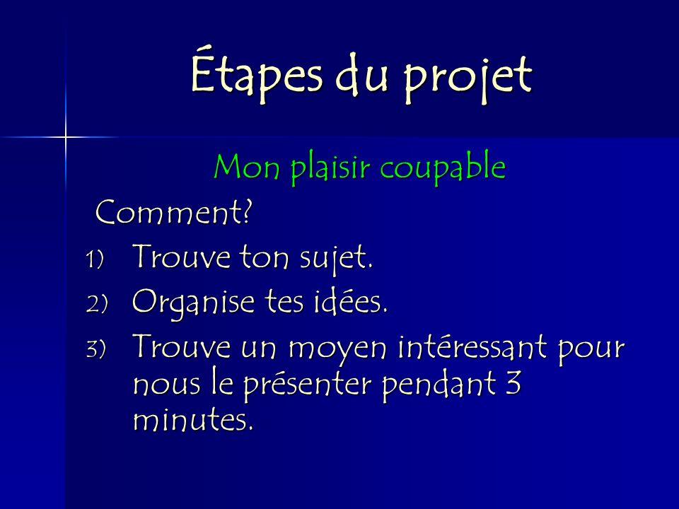 Étapes du projet Mon plaisir coupable Comment? Comment? 1) Trouve ton sujet. 2) Organise tes idées. 3) Trouve un moyen intéressant pour nous le présen
