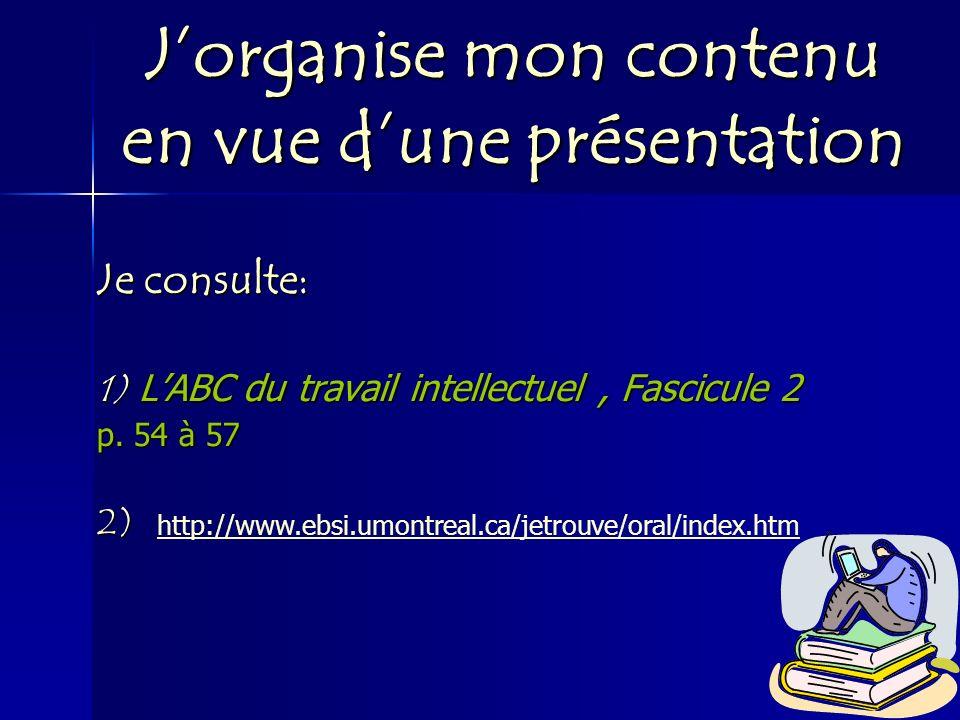 Jorganise mon contenu en vue dune présentation Je consulte: 1) LABC du travail intellectuel, Fascicule 2 p. 54 à 57 2) http://www.ebsi.umontreal.ca/je