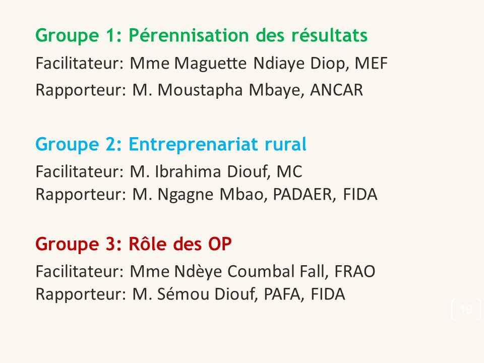 Groupe 1: Pérennisation des résultats Facilitateur: Mme Maguette Ndiaye Diop, MEF Rapporteur: M. Moustapha Mbaye, ANCAR Groupe 2: Entreprenariat rural