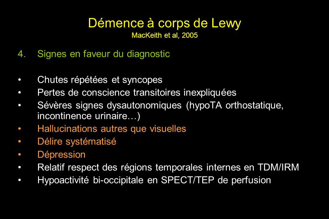 Démence à corps de Lewy MacKeith et al, 2005 4.Signes en faveur du diagnostic Chutes répétées et syncopes Pertes de conscience transitoires inexpliquées Sévères signes dysautonomiques (hypoTA orthostatique, incontinence urinaire…) Hallucinations autres que visuelles Délire systématisé Dépression Relatif respect des régions temporales internes en TDM/IRM Hypoactivité bi-occipitale en SPECT/TEP de perfusion