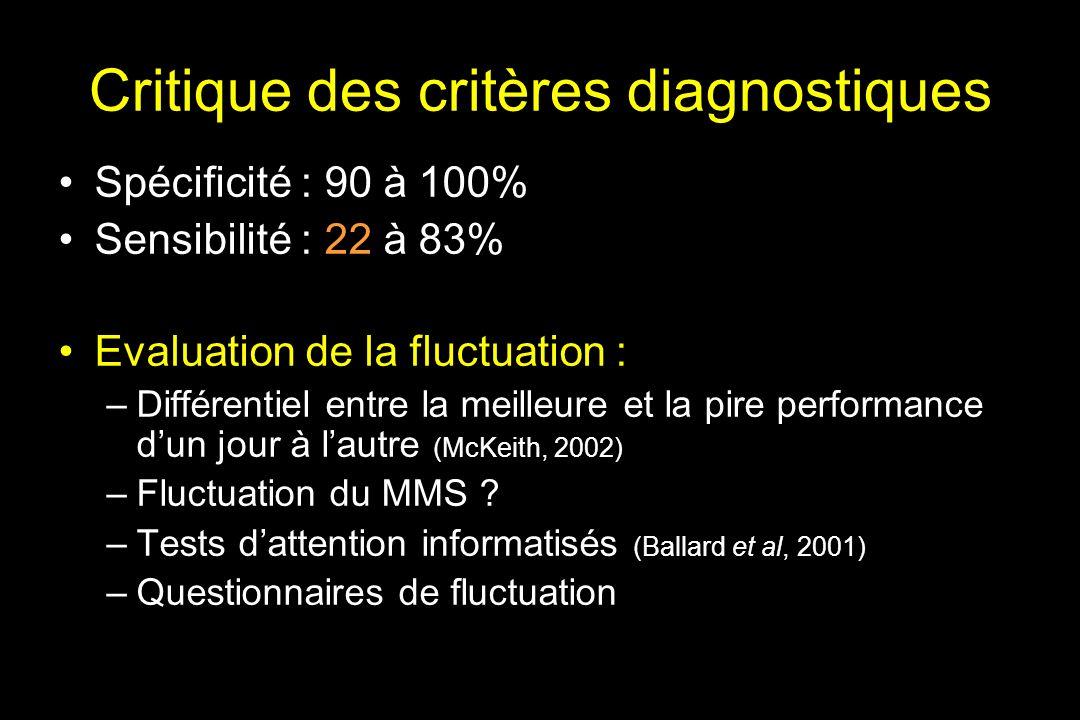 Critique des critères diagnostiques Spécificité : 90 à 100% Sensibilité : 22 à 83% Evaluation de la fluctuation : –Différentiel entre la meilleure et la pire performance dun jour à lautre (McKeith, 2002) –Fluctuation du MMS .