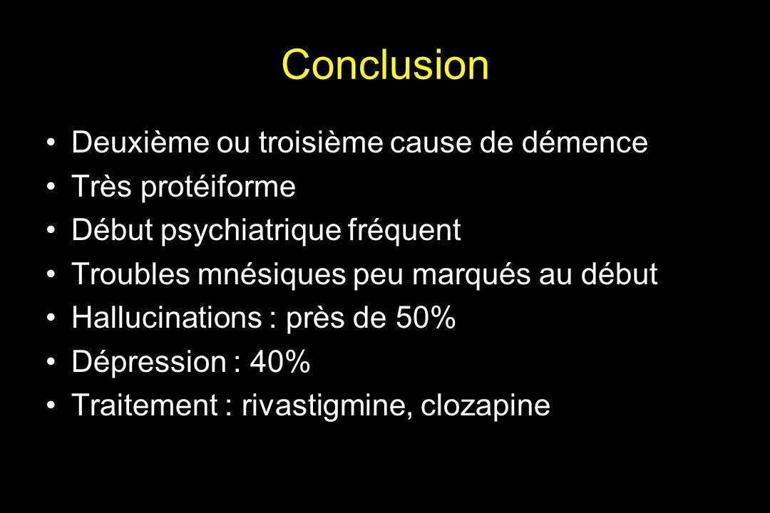 Conclusion Deuxième ou troisième cause de démence Très protéiforme Début psychiatrique fréquent Troubles mnésiques peu marqués au début Hallucinations : près de 50% Dépression : 40% Traitement : rivastigmine, clozapine