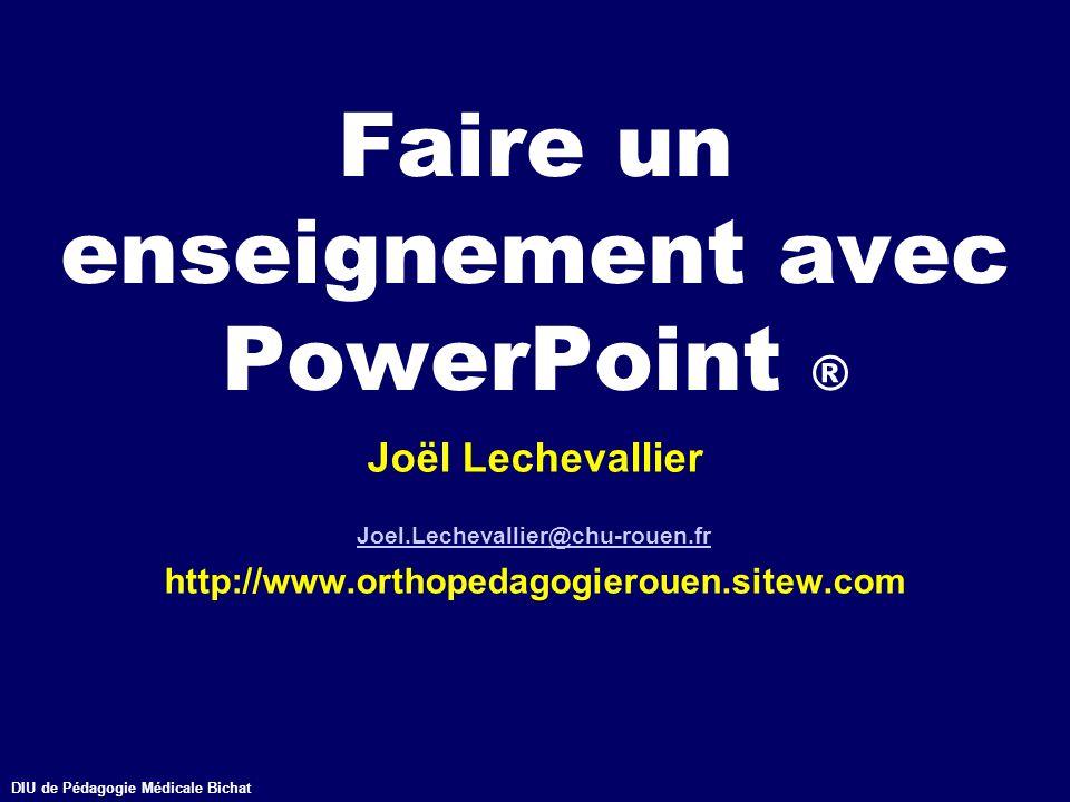 DIU de Pédagogie Médicale Bichathttp://www.orthopedagogierouen.sitew.com© J.Lechevallier (Rouen) Faire un enseignement avec PowerPoint ® Joël Lecheval