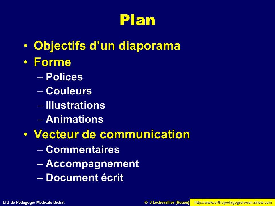DIU de Pédagogie Médicale Bichathttp://www.orthopedagogierouen.sitew.com© J.Lechevallier (Rouen) Plan Objectifs dun diaporama Forme –Polices –Couleurs