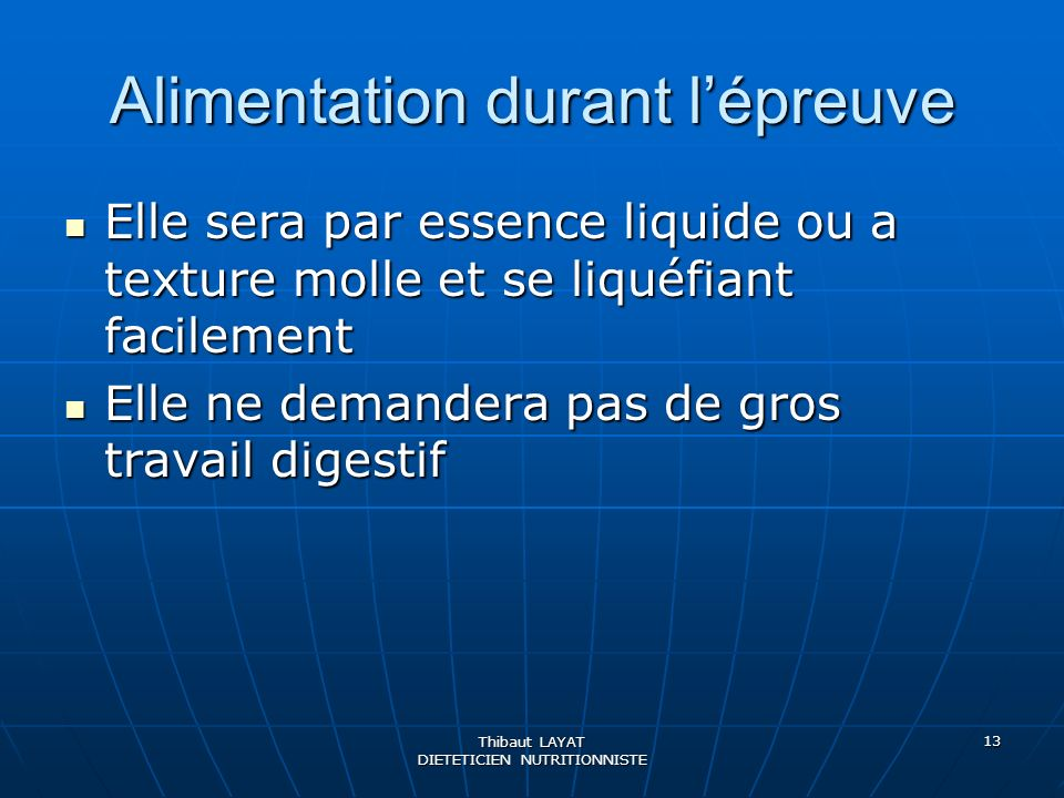 Thibaut LAYAT DIETETICIEN NUTRITIONNISTE 13 Alimentation durant lépreuve Elle sera par essence liquide ou a texture molle et se liquéfiant facilement