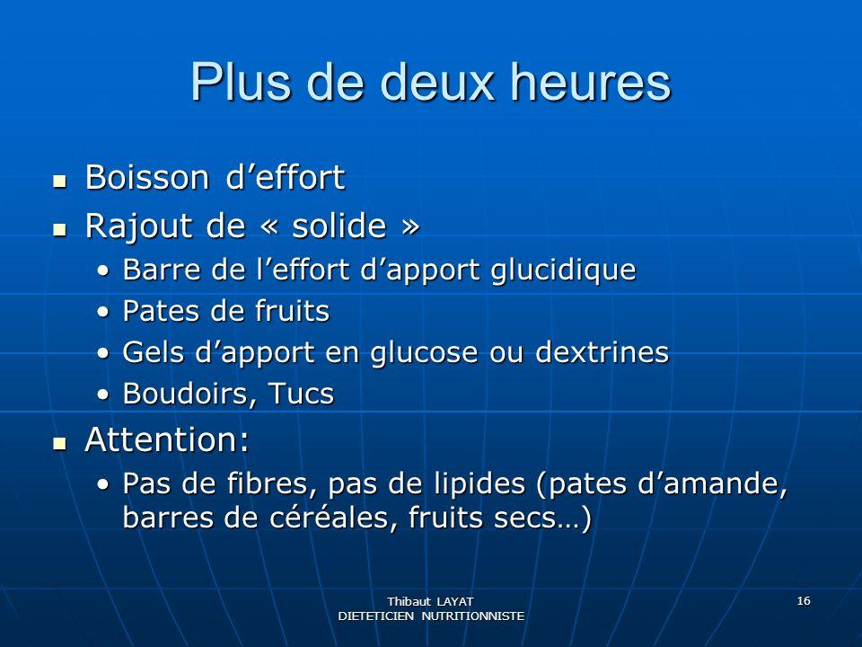Thibaut LAYAT DIETETICIEN NUTRITIONNISTE 16 Plus de deux heures Boisson deffort Boisson deffort Rajout de « solide » Rajout de « solide » Barre de lef