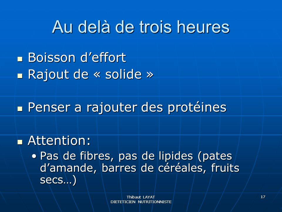 Thibaut LAYAT DIETETICIEN NUTRITIONNISTE 17 Au delà de trois heures Boisson deffort Boisson deffort Rajout de « solide » Rajout de « solide » Penser a