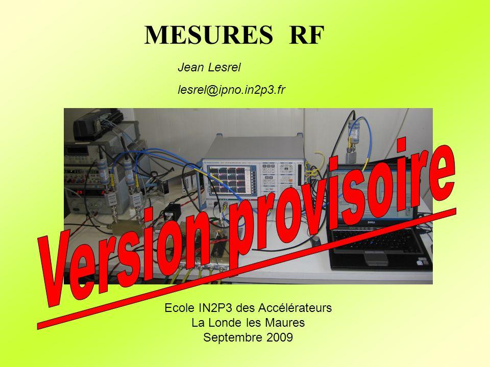 Mesures des paramètres S Source RF Signal réfléchi Signal de référence Analyseur de réseau vectoriel 90° 0° Splitter/Combiner Diviseur 3dB f Amplitude/Phase Amplitude.sin(phase) Amplitude.cos(phase) Calibration S 11 20 log10 (ΙS 11 Ι) = 0dBΙS 11 Ι = 1 Phase S 11 = -180° 3 étapes (2 minimum) Court-Circuit (short) 20 log10 (ΙS 11 Ι) = 0dBΙS 11 Ι = 1 Phase S 11 = 180° Circuit ouvert (open) 20 log10 (ΙS 11 Ι) < -40dBΙS 11 Ι = 0 Phase S 11 = ?° Charge (load)