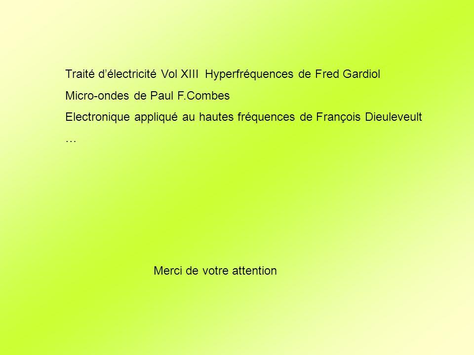 Traité délectricité Vol XIII Hyperfréquences de Fred Gardiol Micro-ondes de Paul F.Combes Electronique appliqué au hautes fréquences de François Dieuleveult … Merci de votre attention