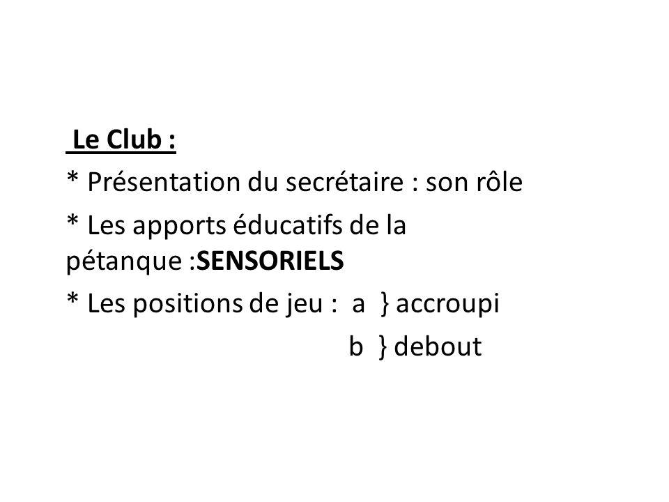 Le Club : * Présentation du secrétaire : son rôle * Les apports éducatifs de la pétanque :SENSORIELS * Les positions de jeu : a } accroupi b } debout