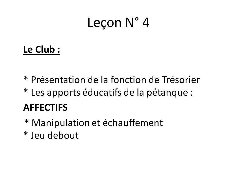 Leçon N° 4 Le Club : * Présentation de la fonction de Trésorier * Les apports éducatifs de la pétanque : AFFECTIFS * Manipulation et échauffement * Jeu debout