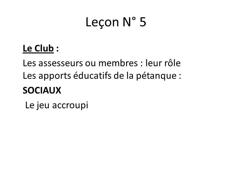 Leçon N° 5 Le Club : Les assesseurs ou membres : leur rôle Les apports éducatifs de la pétanque : SOCIAUX Le jeu accroupi