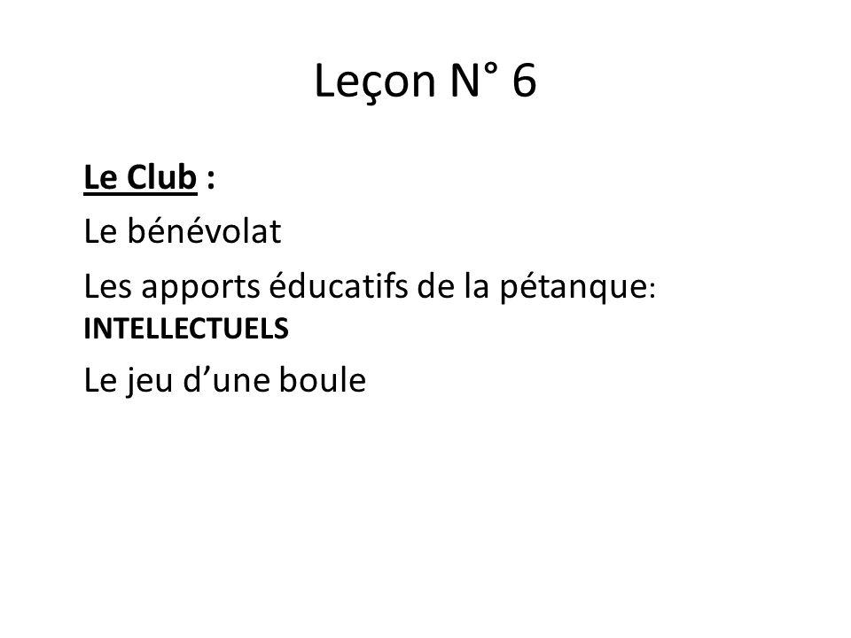 Leçon N° 6 Le Club : Le bénévolat Les apports éducatifs de la pétanque : INTELLECTUELS Le jeu dune boule