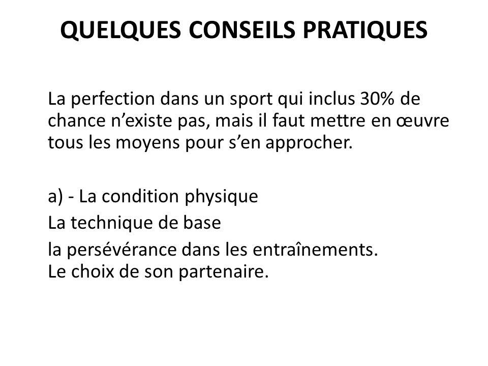 QUELQUES CONSEILS PRATIQUES La perfection dans un sport qui inclus 30% de chance nexiste pas, mais il faut mettre en œuvre tous les moyens pour sen approcher.