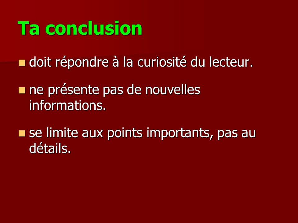 Ta conclusion doit répondre à la curiosité du lecteur. doit répondre à la curiosité du lecteur. ne présente pas de nouvelles informations. ne présente