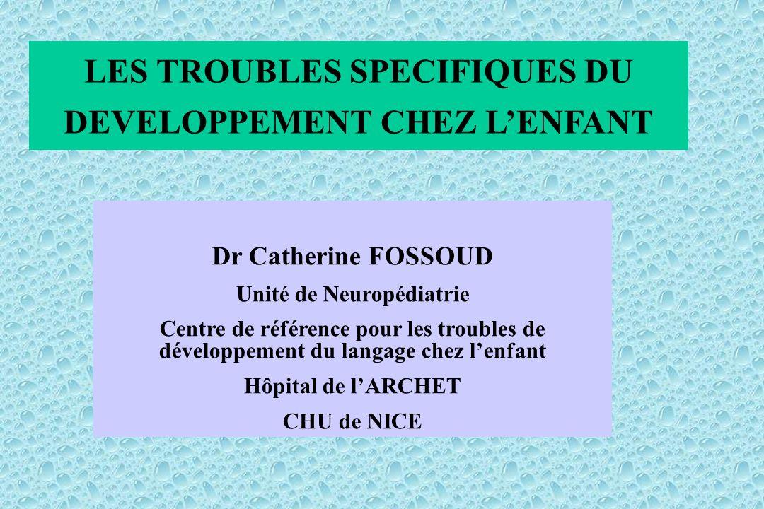LES TROUBLES SPECIFIQUES DU DEVELOPPEMENT CHEZ LENFANT Dr Catherine FOSSOUD Unité de Neuropédiatrie Centre de référence pour les troubles de développement du langage chez lenfant Hôpital de lARCHET CHU de NICE
