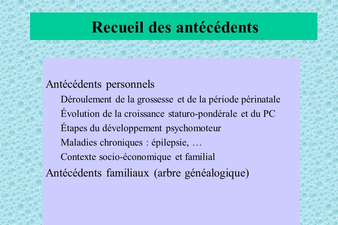 Recueil des antécédents Antécédents personnels Déroulement de la grossesse et de la période périnatale Évolution de la croissance staturo-pondérale et
