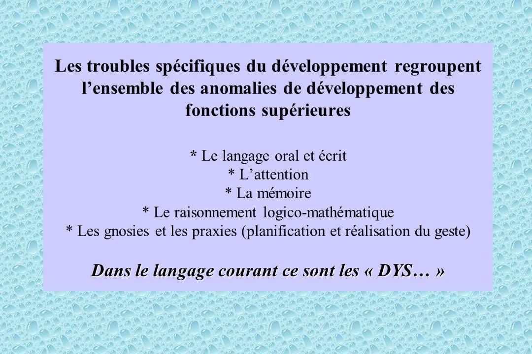 Dans le langage courant ce sont les « DYS… » Les troubles spécifiques du développement regroupent lensemble des anomalies de développement des fonctio