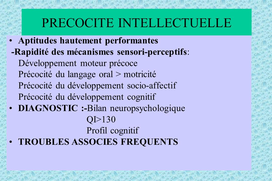 PRECOCITE INTELLECTUELLE Aptitudes hautement performantes -Rapidité des mécanismes sensori-perceptifs: Développement moteur précoce Précocité du langage oral > motricité Précocité du développement socio-affectif Précocité du développement cognitif DIAGNOSTIC :-Bilan neuropsychologique QI>130 Profil cognitif TROUBLES ASSOCIES FREQUENTS